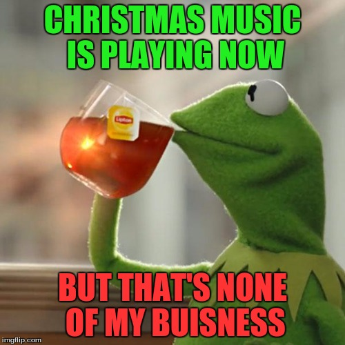 But it's only November 1st... | CHRISTMAS MUSIC IS PLAYING NOW BUT THAT'S NONE OF MY BUISNESS | image tagged in memes,but thats none of my business,kermit the frog | made w/ Imgflip meme maker