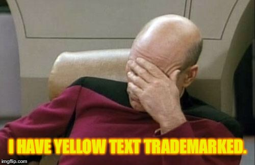 Captain Picard Facepalm Meme | I HAVE YELLOW TEXT TRADEMARKED. | image tagged in memes,captain picard facepalm | made w/ Imgflip meme maker