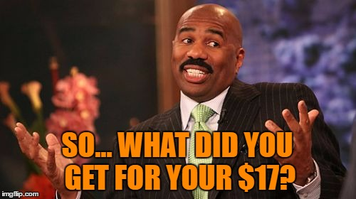Steve Harvey Meme | SO... WHAT DID YOU GET FOR YOUR $17? | image tagged in memes,steve harvey | made w/ Imgflip meme maker