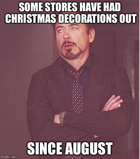 Face You Make Robert Downey Jr Meme | SOME STORES HAVE HAD CHRISTMAS DECORATIONS OUT SINCE AUGUST | image tagged in memes,face you make robert downey jr | made w/ Imgflip meme maker
