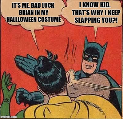 Batman Slapping Robin Meme | IT'S ME, BAD LUCK BRIAN IN MY HALLLOWEEN COSTUME I KNOW KID.  THAT'S WHY I KEEP SLAPPING YOU?! | image tagged in memes,batman slapping robin | made w/ Imgflip meme maker
