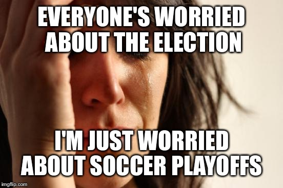 Typical first world sports mom problems | EVERYONE'S WORRIED ABOUT THE ELECTION I'M JUST WORRIED ABOUT SOCCER PLAYOFFS | image tagged in memes,first world problems,soccer mom | made w/ Imgflip meme maker
