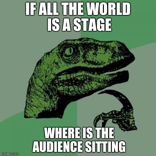 Philosoraptor Meme | IF ALL THE WORLD IS A STAGE WHERE IS THE AUDIENCE SITTING | image tagged in memes,philosoraptor | made w/ Imgflip meme maker