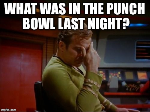 Captain Kirk Facepalm | WHAT WAS IN THE PUNCH BOWL LAST NIGHT? | image tagged in captain kirk facepalm | made w/ Imgflip meme maker