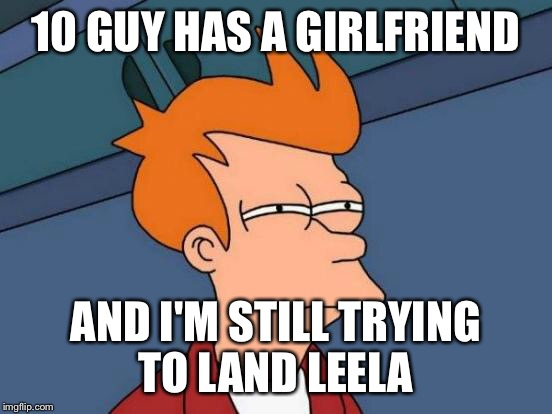 Futurama Fry Meme | 10 GUY HAS A GIRLFRIEND AND I'M STILL TRYING TO LAND LEELA | image tagged in memes,futurama fry | made w/ Imgflip meme maker