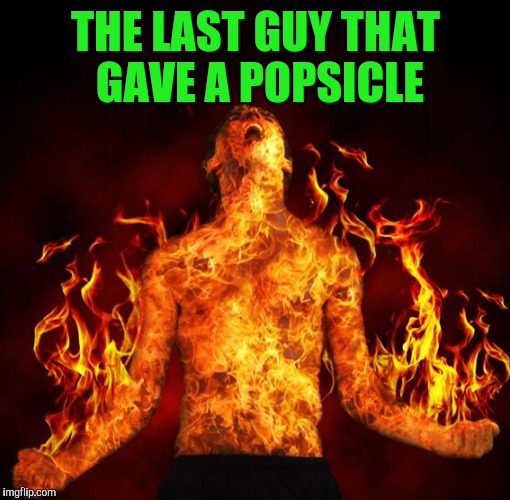 THE LAST GUY THAT GAVE A POPSICLE | made w/ Imgflip meme maker