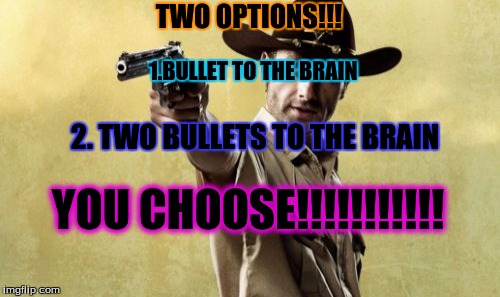 Rick Grimes | TWO OPTIONS!!! 1.BULLET TO THE BRAIN 2. TWO BULLETS TO THE BRAIN YOU CHOOSE!!!!!!!!!!! | image tagged in memes,rick grimes | made w/ Imgflip meme maker