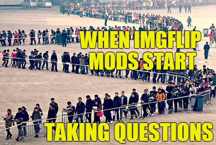 It's gonna be A LOOONG line | WHEN IMGFLIP MODS START TAKING QUESTIONS | image tagged in long line | made w/ Imgflip meme maker