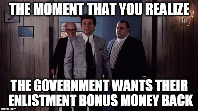 They claim that they've stopped this practice, but I doubt it! | THE MOMENT THAT YOU REALIZE THE GOVERNMENT WANTS THEIR ENLISTMENT BONUS MONEY BACK | image tagged in pesci goodfellas,the government totally sucks,enlistment bonus,california,national guard | made w/ Imgflip meme maker