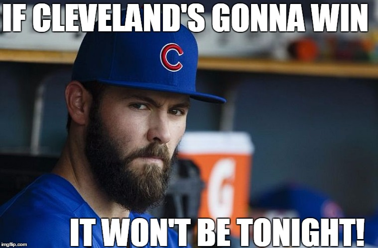 Jake Arrieta's got this! |  IF CLEVELAND'S GONNA WIN; IT WON'T BE TONIGHT! | image tagged in jake arrieta | made w/ Imgflip meme maker