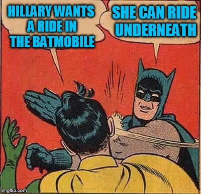 Batman Slapping Robin Meme | HILLARY WANTS A RIDE IN THE BATMOBILE SHE CAN RIDE UNDERNEATH | image tagged in memes,batman slapping robin | made w/ Imgflip meme maker
