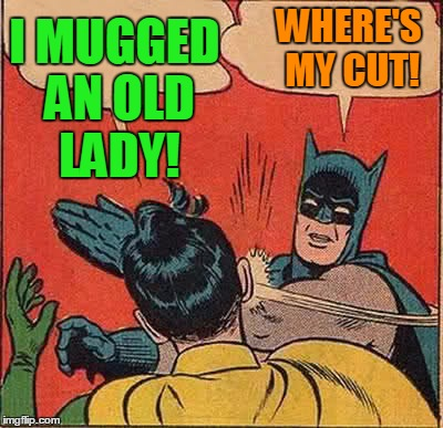 Wow!  Times really are tough!  lol | I MUGGED AN OLD LADY! WHERE'S MY CUT! | image tagged in memes,batman slapping robin | made w/ Imgflip meme maker