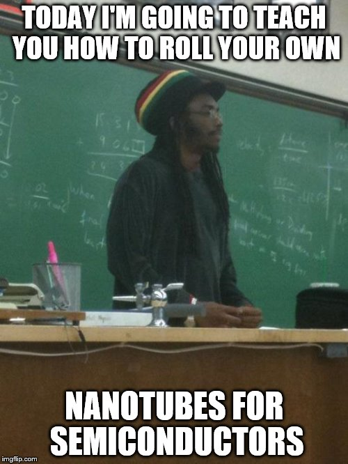Rasta Science Teacher | TODAY I'M GOING TO TEACH YOU HOW TO ROLL YOUR OWN NANOTUBES FOR SEMICONDUCTORS | image tagged in memes,rasta science teacher | made w/ Imgflip meme maker