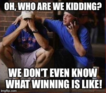 OH, WHO ARE WE KIDDING? WE DON'T EVEN KNOW WHAT WINNING IS LIKE! | made w/ Imgflip meme maker