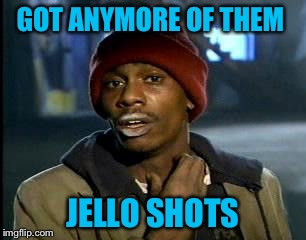Y'all Got Any More Of That Meme | GOT ANYMORE OF THEM JELLO SHOTS | image tagged in memes,yall got any more of | made w/ Imgflip meme maker
