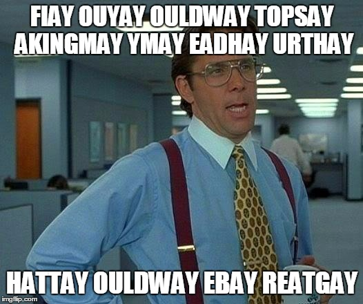 That Would Be Great Meme | FIAY OUYAY OULDWAY TOPSAY AKINGMAY YMAY EADHAY URTHAY HATTAY OULDWAY EBAY REATGAY | image tagged in memes,that would be great | made w/ Imgflip meme maker