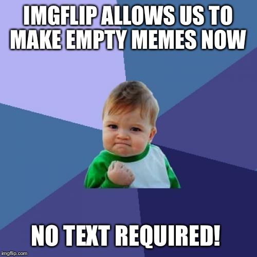 Happened for me a few days ago and I thought it was a glitch. Tried it today, it still works!  | IMGFLIP ALLOWS US TO MAKE EMPTY MEMES NOW NO TEXT REQUIRED! | image tagged in memes,success kid,sorry if someone already noticed | made w/ Imgflip meme maker