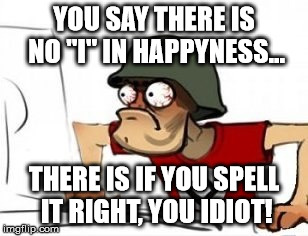 "Grammar Nazi | YOU SAY THERE IS NO ""I"" IN HAPPYNESS... THERE IS IF YOU SPELL IT RIGHT, YOU IDIOT! 