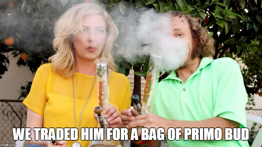 WE TRADED HIM FOR A BAG OF PRIMO BUD | made w/ Imgflip meme maker
