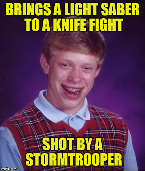 Bad Luck Brian Meme | BRINGS A LIGHT SABER TO A KNIFE FIGHT SHOT BY A STORMTROOPER | image tagged in memes,bad luck brian | made w/ Imgflip meme maker