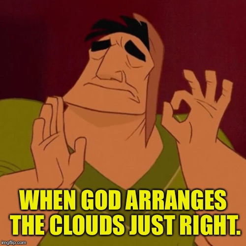 WHEN GOD ARRANGES THE CLOUDS JUST RIGHT. | made w/ Imgflip meme maker