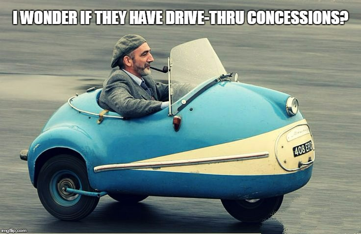 I WONDER IF THEY HAVE DRIVE-THRU CONCESSIONS? | made w/ Imgflip meme maker