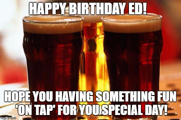 beer | HAPPY BIRTHDAY ED! HOPE YOU HAVING SOMETHING FUN 'ON TAP' FOR YOU SPECIAL DAY! | image tagged in beer | made w/ Imgflip meme maker