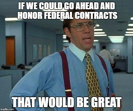 That Would Be Great Meme | IF WE COULD GO AHEAD AND HONOR FEDERAL CONTRACTS THAT WOULD BE GREAT | image tagged in memes,that would be great | made w/ Imgflip meme maker