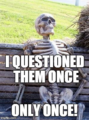 Waiting Skeleton Meme | I QUESTIONED THEM ONCE ONLY ONCE! | image tagged in memes,waiting skeleton | made w/ Imgflip meme maker