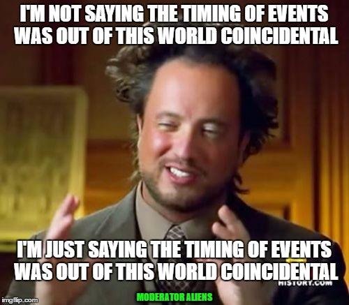 Ancient Aliens Meme | I'M NOT SAYING THE TIMING OF EVENTS WAS OUT OF THIS WORLD COINCIDENTAL I'M JUST SAYING THE TIMING OF EVENTS WAS OUT OF THIS WORLD COINCIDENT | image tagged in memes,ancient aliens | made w/ Imgflip meme maker