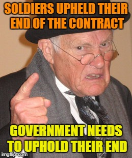 Back In My Day Meme | SOLDIERS UPHELD THEIR END OF THE CONTRACT GOVERNMENT NEEDS TO UPHOLD THEIR END | image tagged in memes,back in my day | made w/ Imgflip meme maker