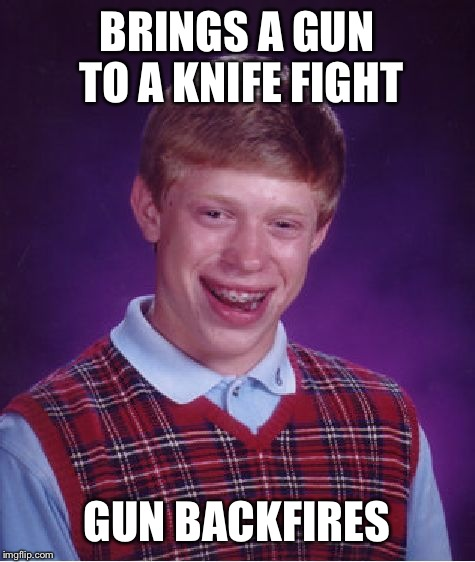 Bad Luck Brian Meme | BRINGS A GUN TO A KNIFE FIGHT GUN BACKFIRES | image tagged in memes,bad luck brian | made w/ Imgflip meme maker