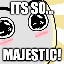 ITS SO... MAJESTIC! | made w/ Imgflip meme maker
