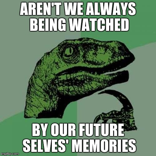 Takes a whole new perspective on everything | AREN'T WE ALWAYS BEING WATCHED BY OUR FUTURE SELVES' MEMORIES | image tagged in memes,philosoraptor,watched,memories,future,past | made w/ Imgflip meme maker