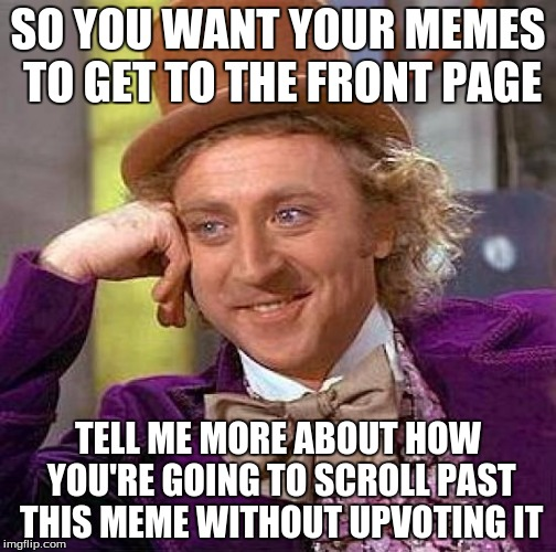 The struggle is real, but do unto others :) | SO YOU WANT YOUR MEMES TO GET TO THE FRONT PAGE TELL ME MORE ABOUT HOW YOU'RE GOING TO SCROLL PAST THIS MEME WITHOUT UPVOTING IT | image tagged in memes,creepy condescending wonka | made w/ Imgflip meme maker