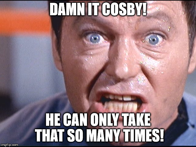 McCoy - Damn It Jim | DAMN IT COSBY! HE CAN ONLY TAKE THAT SO MANY TIMES! | image tagged in mccoy - damn it jim | made w/ Imgflip meme maker