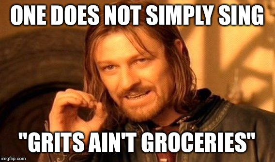 "One Does Not Simply Meme | ONE DOES NOT SIMPLY SING ""GRITS AIN'T GROCERIES"" 