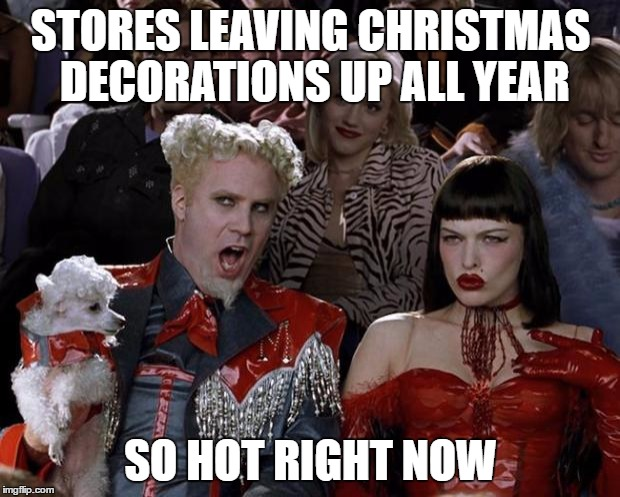 Mugatu So Hot Right Now Meme | STORES LEAVING CHRISTMAS DECORATIONS UP ALL YEAR SO HOT RIGHT NOW | image tagged in memes,mugatu so hot right now | made w/ Imgflip meme maker