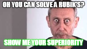 OH YOU CAN SOLVE A RUBIK'S? SHOW ME YOUR SUPERIORITY | image tagged in memes,micheal rosen | made w/ Imgflip meme maker