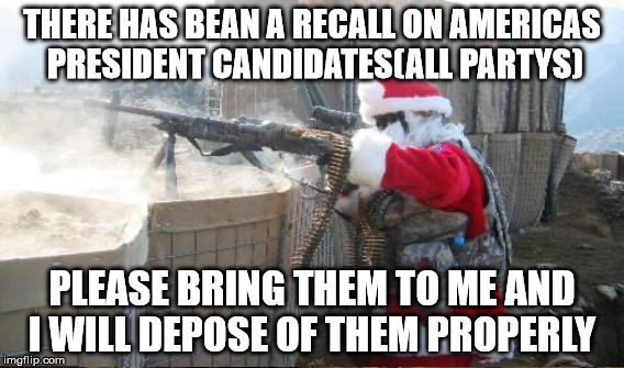 THERE HAS BEAN A RECALL ON AMERICAS PRESIDENT CANDIDATES(ALL PARTYS) PLEASE BRING THEM TO ME AND I WILL DEPOSE OF THEM PROPERLY | made w/ Imgflip meme maker