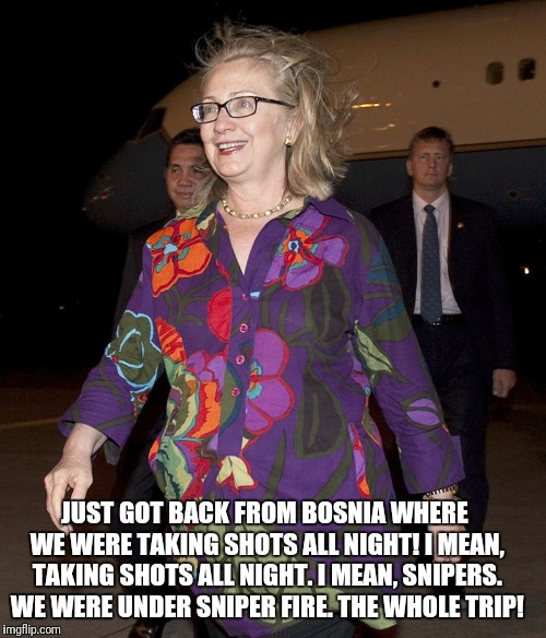 Hillary Clinton, always keeping it classy! | JUST GOT BACK FROM BOSNIA WHERE WE WERE TAKING SHOTS ALL NIGHT! I MEAN, TAKING SHOTS ALL NIGHT. I MEAN, SNIPERS. WE WERE UNDER SNIPER FIRE.  | image tagged in hillary clinton,bosnia,shots fired,sniper | made w/ Imgflip meme maker