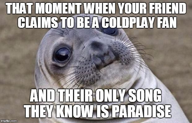 Seal Coldplay meme | THAT MOMENT WHEN YOUR FRIEND CLAIMS TO BE A COLDPLAY FAN AND THEIR ONLY SONG THEY KNOW IS PARADISE | image tagged in memes,awkward moment sealion,coldplay | made w/ Imgflip meme maker