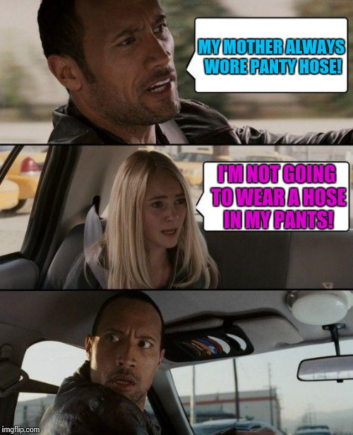 Too young to understand... | MY MOTHER ALWAYS WORE PANTY HOSE! I'M NOT GOING TO WEAR A HOSE IN MY PANTS! | image tagged in memes,the rock driving,back in the day,women,clothing,funny | made w/ Imgflip meme maker