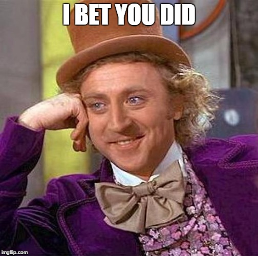 Creepy Condescending Wonka Meme | I BET YOU DID | image tagged in memes,creepy condescending wonka | made w/ Imgflip meme maker