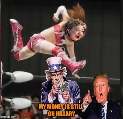 Fight of the Century | MY MONEY IS STILL ON HILLARY | image tagged in election 2016 | made w/ Imgflip meme maker