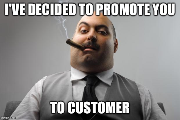 You Earned A Promotion... | I'VE DECIDED TO PROMOTE YOU TO CUSTOMER | image tagged in memes,scumbag boss,promoted from employee to customer,you're fired,that's a mean clue if it is a clue,management | made w/ Imgflip meme maker