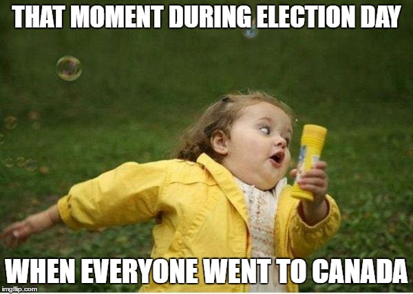 Chubby Bubbles Girl Meme | THAT MOMENT DURING ELECTION DAY WHEN EVERYONE WENT TO CANADA | image tagged in memes,chubby bubbles girl | made w/ Imgflip meme maker