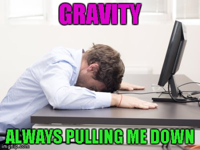 GRAVITY ALWAYS PULLING ME DOWN | made w/ Imgflip meme maker