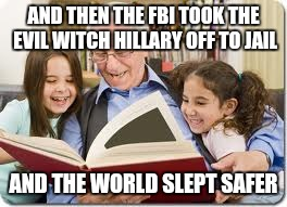 Storytelling Grandpa | AND THEN THE FBI TOOK THE EVIL WITCH HILLARY OFF TO JAIL AND THE WORLD SLEPT SAFER | image tagged in memes,storytelling grandpa | made w/ Imgflip meme maker