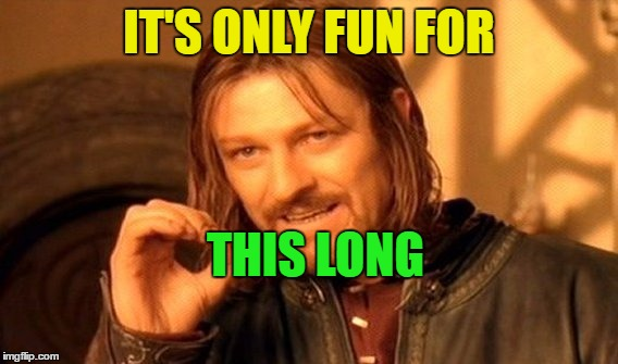 One Does Not Simply Meme | IT'S ONLY FUN FOR THIS LONG | image tagged in memes,one does not simply | made w/ Imgflip meme maker